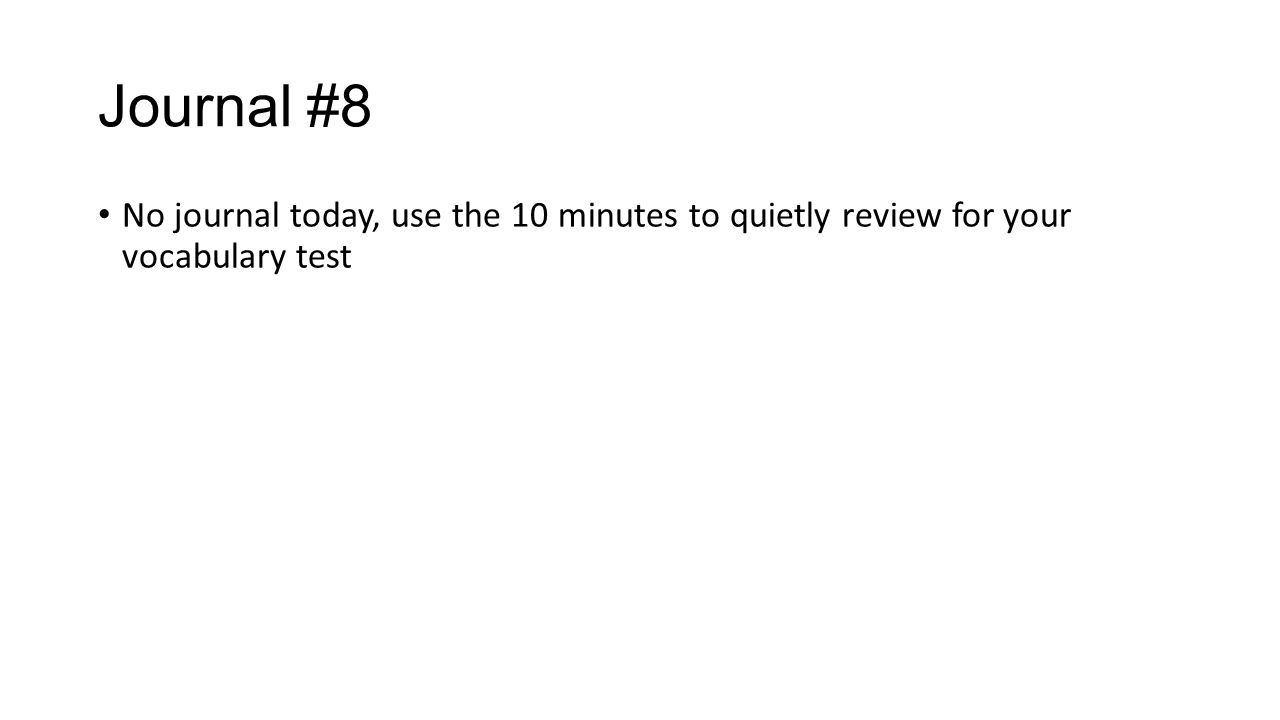 Journal #8 No journal today, use the 10 minutes to quietly review for your vocabulary test