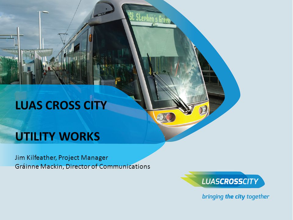 LUAS CROSS CITY UTILITY WORKS Jim Kilfeather, Project Manager Gráinne Mackin, Director of Communications