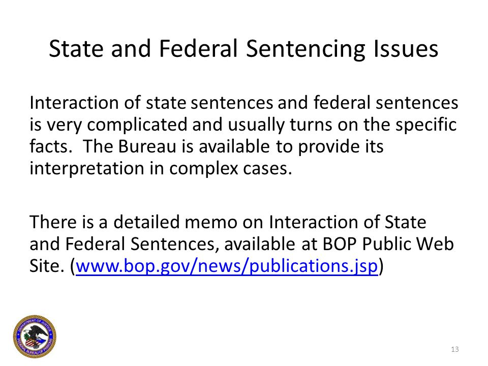 State and Federal Sentencing Issues Interaction of state sentences and federal sentences is very complicated and usually turns on the specific facts.