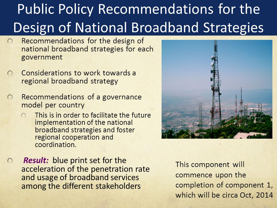 Recommendations for the design of national broadband strategies for each government Considerations to work towards a regional broadband strategy Recommendations of a governance model per country This is in order to facilitate the future implementation of the national broadband strategies and foster regional cooperation and coordination.