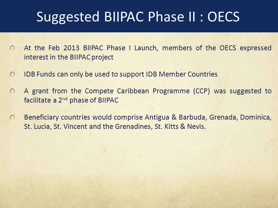 Suggested BIIPAC Phase II : OECS At the Feb 2013 BIIPAC Phase I Launch, members of the OECS expressed interest in the BIIPAC project IDB Funds can only be used to support IDB Member Countries A grant from the Compete Caribbean Programme (CCP) was suggested to facilitate a 2 nd phase of BIIPAC Beneficiary countries would comprise Antigua & Barbuda, Grenada, Dominica, St.