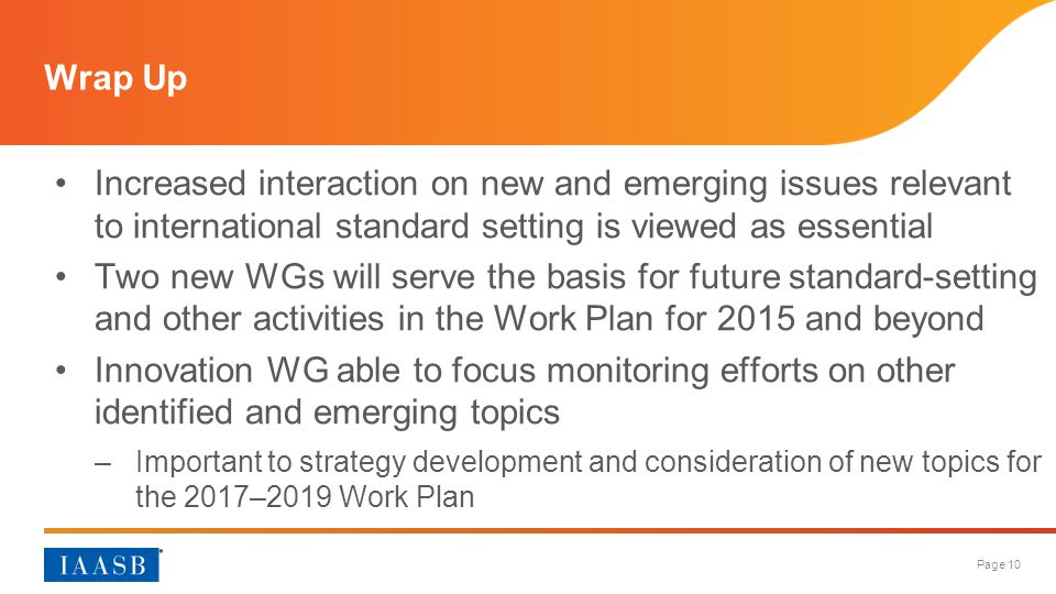 Page 10 Increased interaction on new and emerging issues relevant to international standard setting is viewed as essential Two new WGs will serve the basis for future standard-setting and other activities in the Work Plan for 2015 and beyond Innovation WG able to focus monitoring efforts on other identified and emerging topics –Important to strategy development and consideration of new topics for the 2017–2019 Work Plan Wrap Up