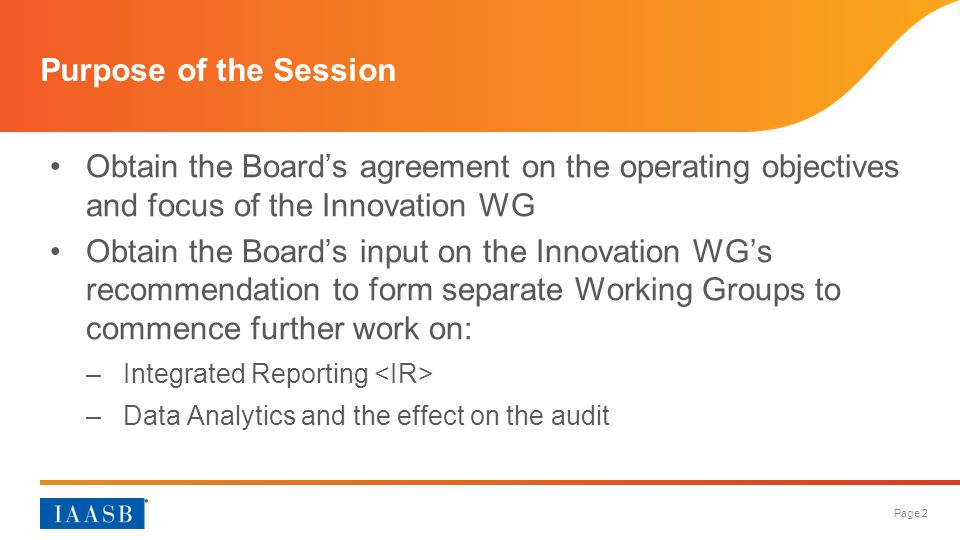 Page 2 Purpose of the Session Obtain the Board's agreement on the operating objectives and focus of the Innovation WG Obtain the Board's input on the Innovation WG's recommendation to form separate Working Groups to commence further work on: –Integrated Reporting –Data Analytics and the effect on the audit