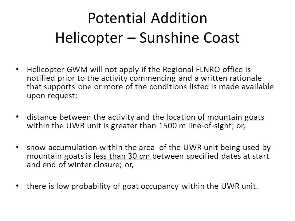 Potential Addition Helicopter – Sunshine Coast Helicopter GWM will not apply if the Regional FLNRO office is notified prior to the activity commencing and a written rationale that supports one or more of the conditions listed is made available upon request: distance between the activity and the location of mountain goats within the UWR unit is greater than 1500 m line-of-sight; or, snow accumulation within the area of the UWR unit being used by mountain goats is less than 30 cm between specified dates at start and end of winter closure; or, there is low probability of goat occupancy within the UWR unit.