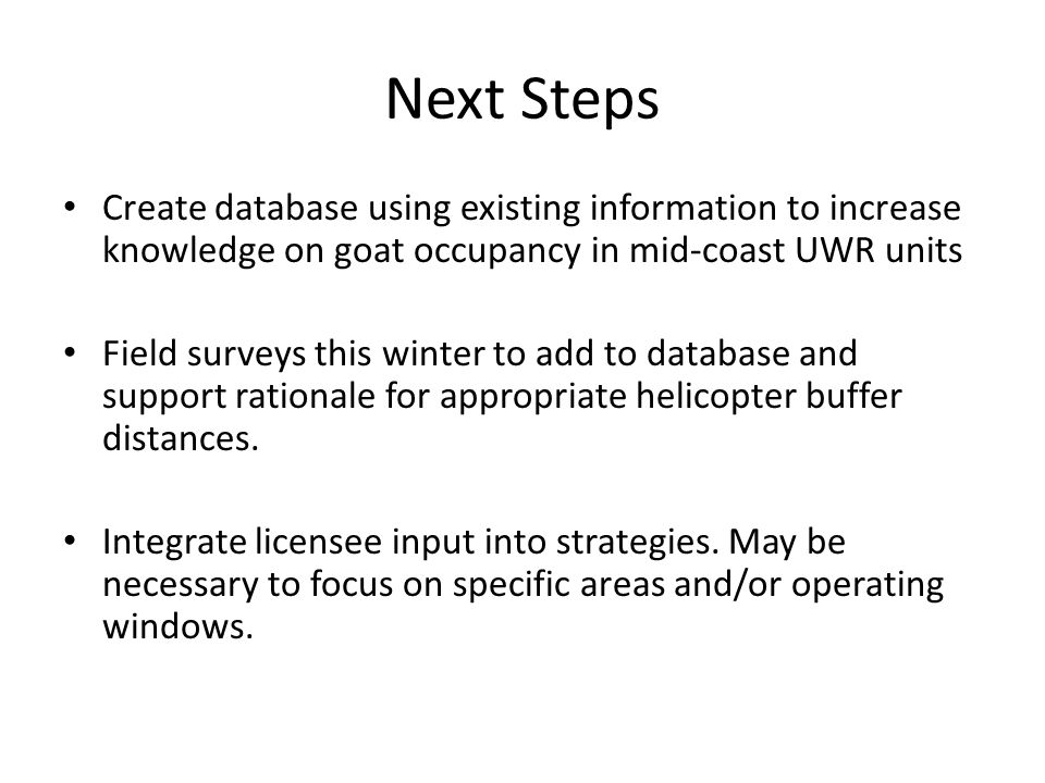 Next Steps Create database using existing information to increase knowledge on goat occupancy in mid-coast UWR units Field surveys this winter to add to database and support rationale for appropriate helicopter buffer distances.