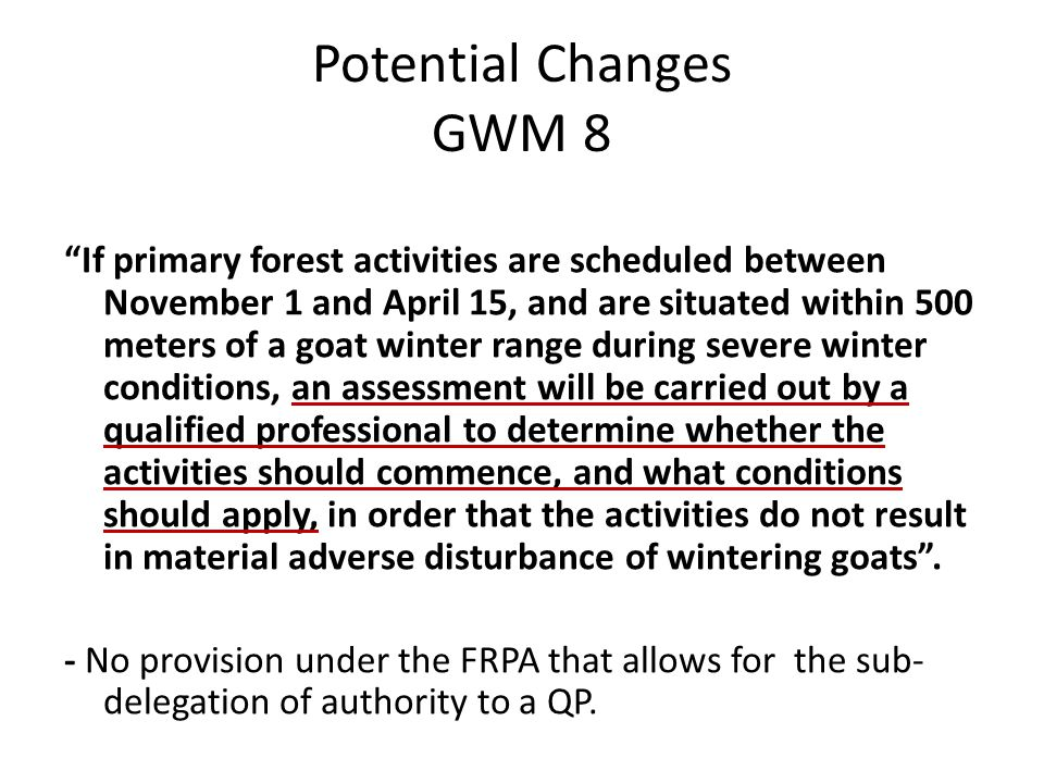 Potential Changes GWM 8 If primary forest activities are scheduled between November 1 and April 15, and are situated within 500 meters of a goat winter range during severe winter conditions, an assessment will be carried out by a qualified professional to determine whether the activities should commence, and what conditions should apply, in order that the activities do not result in material adverse disturbance of wintering goats .