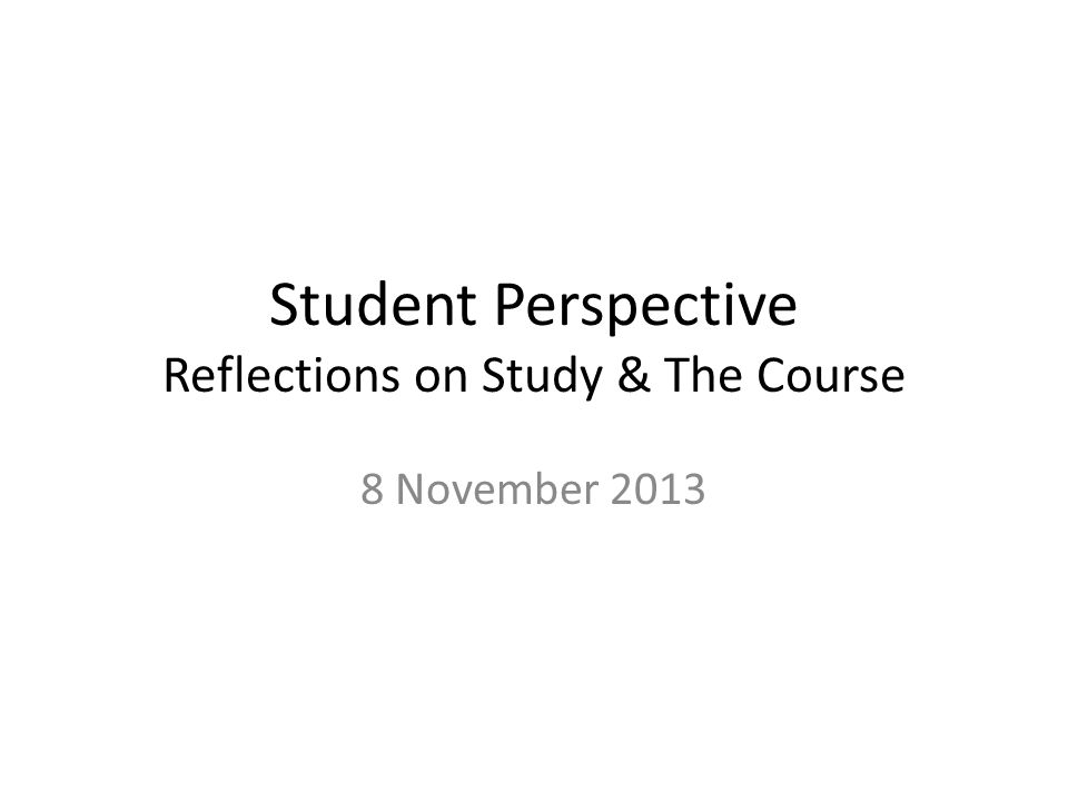 Student Perspective Reflections on Study & The Course 8 November 2013