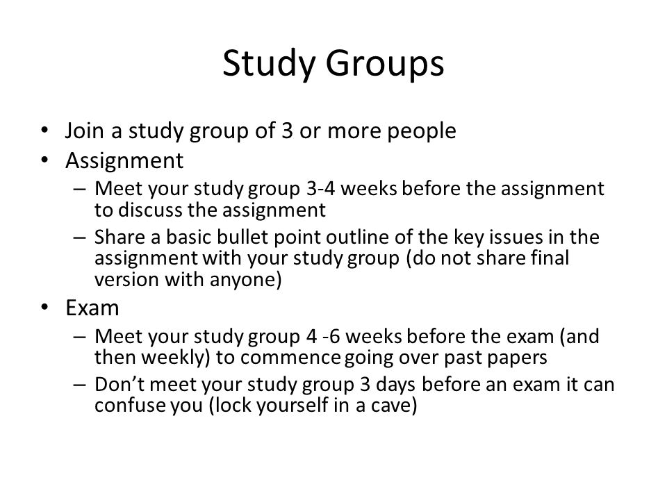 Study Groups Join a study group of 3 or more people Assignment – Meet your study group 3-4 weeks before the assignment to discuss the assignment – Share a basic bullet point outline of the key issues in the assignment with your study group (do not share final version with anyone) Exam – Meet your study group 4 -6 weeks before the exam (and then weekly) to commence going over past papers – Don't meet your study group 3 days before an exam it can confuse you (lock yourself in a cave)