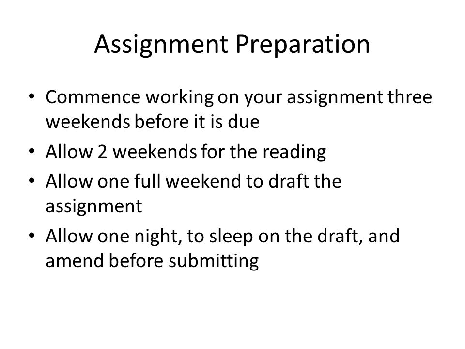Assignment Preparation Commence working on your assignment three weekends before it is due Allow 2 weekends for the reading Allow one full weekend to draft the assignment Allow one night, to sleep on the draft, and amend before submitting