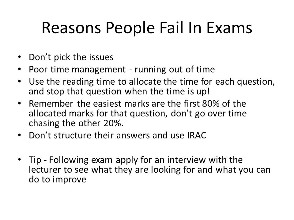 Reasons People Fail In Exams Don't pick the issues Poor time management - running out of time Use the reading time to allocate the time for each question, and stop that question when the time is up.