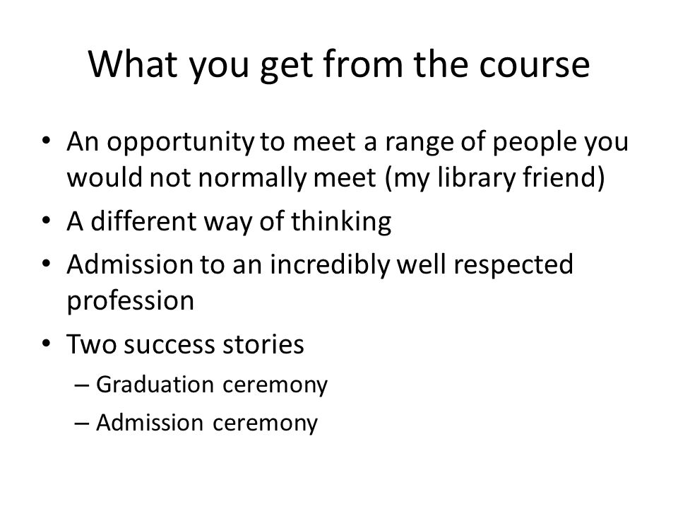 What you get from the course An opportunity to meet a range of people you would not normally meet (my library friend) A different way of thinking Admission to an incredibly well respected profession Two success stories – Graduation ceremony – Admission ceremony
