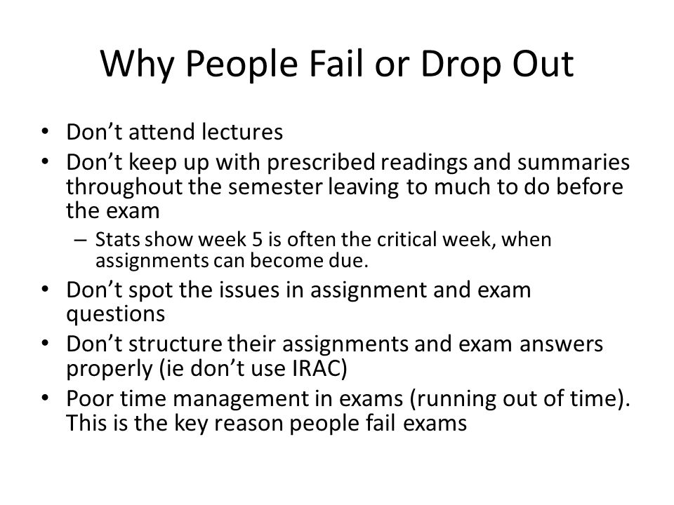 Why People Fail or Drop Out Don't attend lectures Don't keep up with prescribed readings and summaries throughout the semester leaving to much to do before the exam – Stats show week 5 is often the critical week, when assignments can become due.