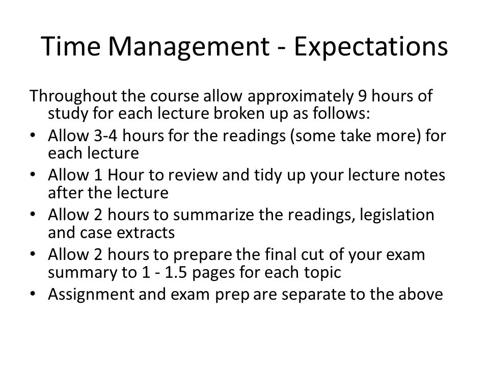 Time Management - Expectations Throughout the course allow approximately 9 hours of study for each lecture broken up as follows: Allow 3-4 hours for the readings (some take more) for each lecture Allow 1 Hour to review and tidy up your lecture notes after the lecture Allow 2 hours to summarize the readings, legislation and case extracts Allow 2 hours to prepare the final cut of your exam summary to 1 - 1.5 pages for each topic Assignment and exam prep are separate to the above