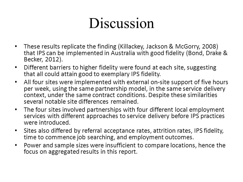Discussion These results replicate the finding (Killackey, Jackson & McGorry, 2008) that IPS can be implemented in Australia with good fidelity (Bond,