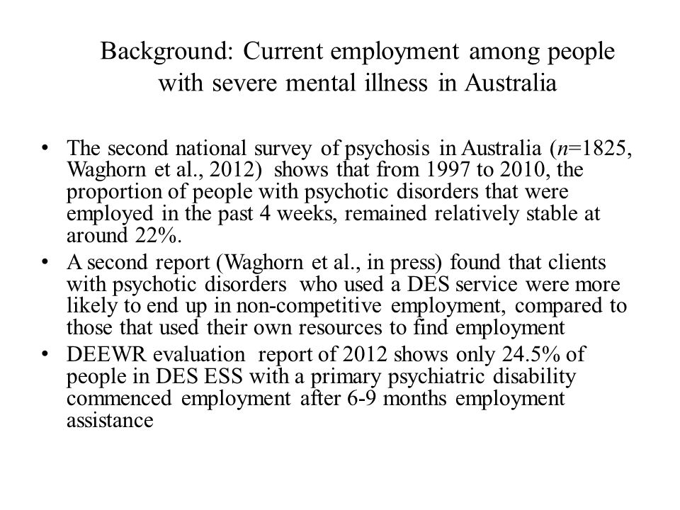 Background: Current employment among people with severe mental illness in Australia The second national survey of psychosis in Australia (n=1825, Waghorn et al., 2012) shows that from 1997 to 2010, the proportion of people with psychotic disorders that were employed in the past 4 weeks, remained relatively stable at around 22%.