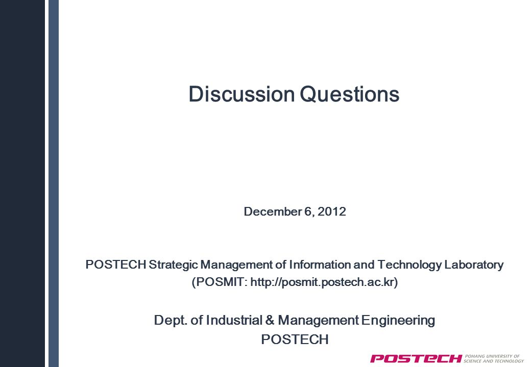 Discussion Questions December 6, 2012 POSTECH Strategic Management of Information and Technology Laboratory (POSMIT: http://posmit.postech.ac.kr) Dept.
