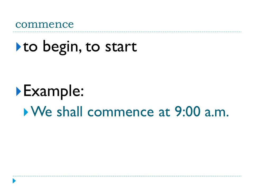 commence  to begin, to start  Example:  We shall commence at 9:00 a.m.