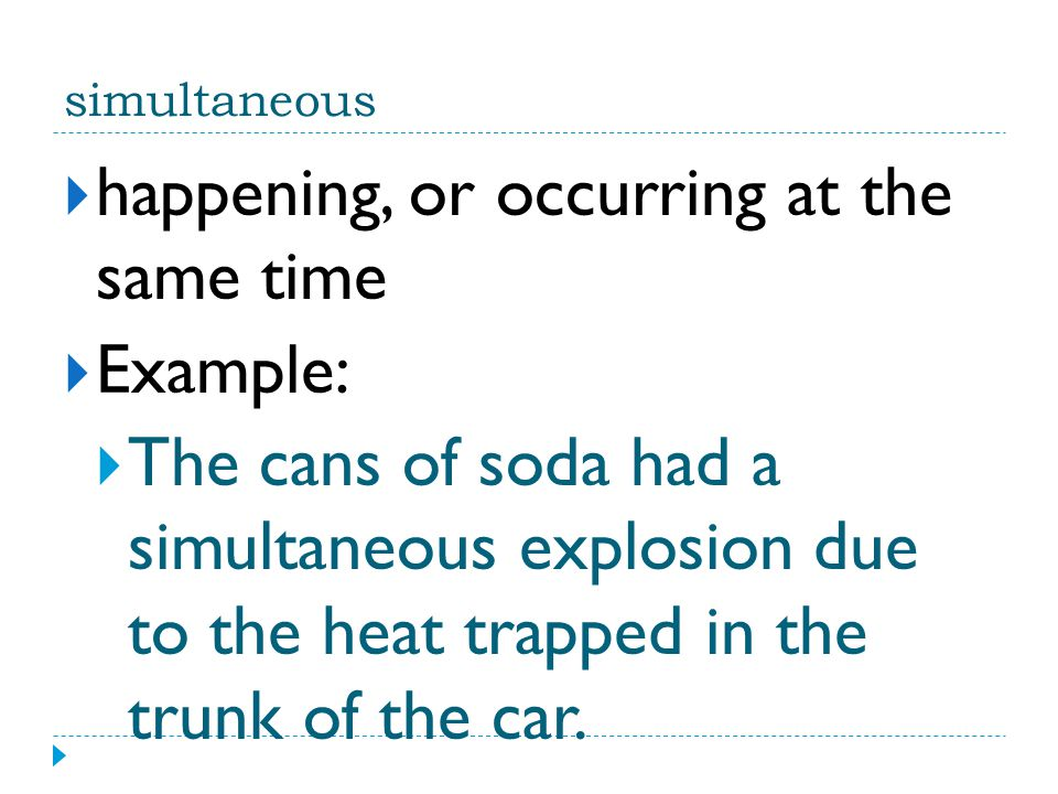 simultaneous  happening, or occurring at the same time  Example:  The cans of soda had a simultaneous explosion due to the heat trapped in the trun