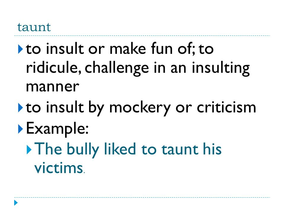 taunt  to insult or make fun of; to ridicule, challenge in an insulting manner  to insult by mockery or criticism  Example:  The bully liked to ta