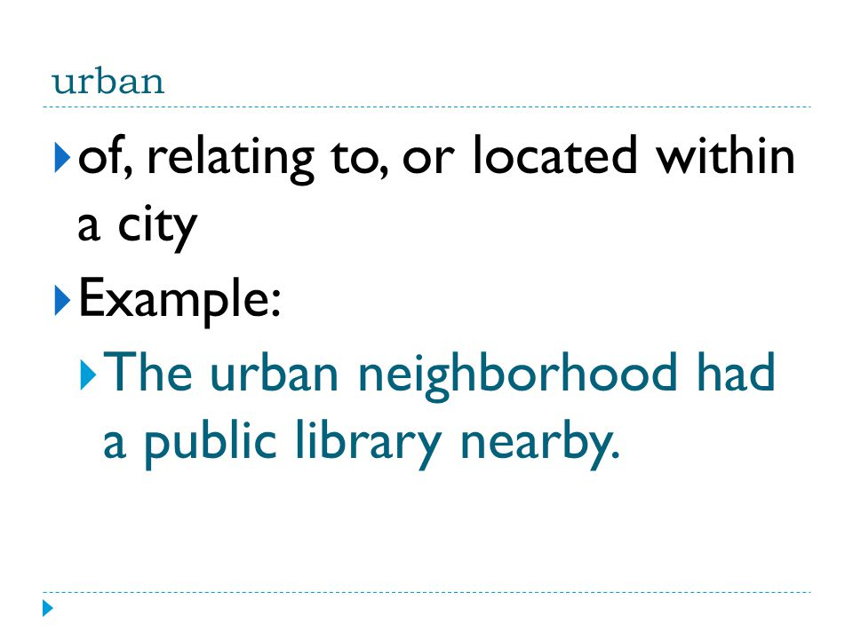 urban  of, relating to, or located within a city  Example:  The urban neighborhood had a public library nearby.