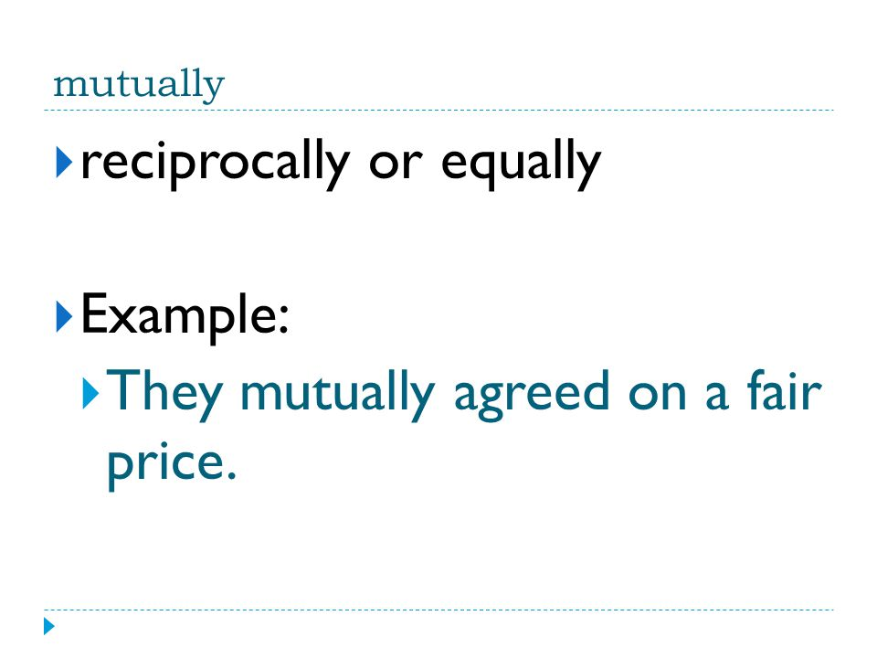 mutually  reciprocally or equally  Example:  They mutually agreed on a fair price.