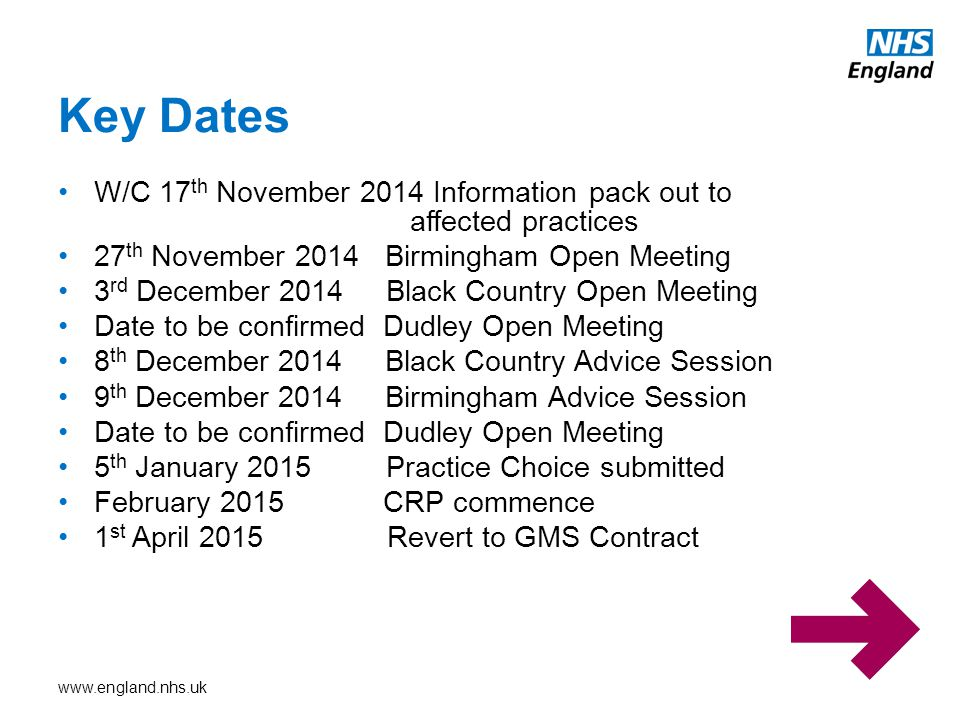 www.england.nhs.uk W/C 17 th November 2014 Information pack out to affected practices 27 th November 2014 Birmingham Open Meeting 3 rd December 2014 B