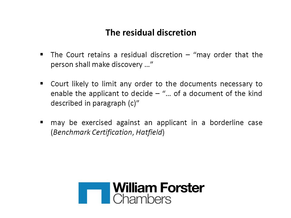 The residual discretion  The Court retains a residual discretion – may order that the person shall make discovery …  Court likely to limit any order to the documents necessary to enable the applicant to decide – … of a document of the kind described in paragraph (c)  may be exercised against an applicant in a borderline case (Benchmark Certification, Hatfield)
