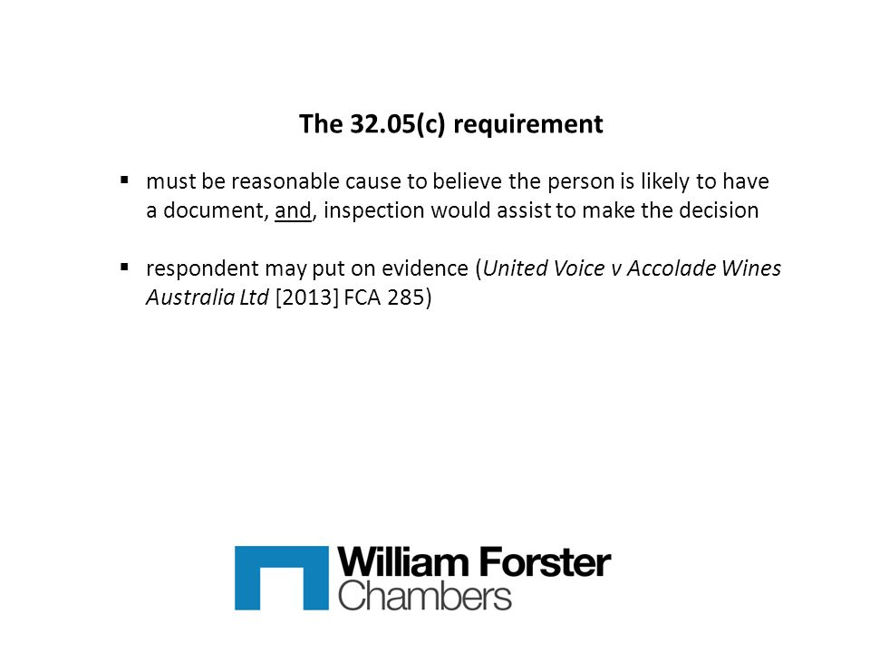 The 32.05(c) requirement  must be reasonable cause to believe the person is likely to have a document, and, inspection would assist to make the decision  respondent may put on evidence (United Voice v Accolade Wines Australia Ltd [2013] FCA 285)
