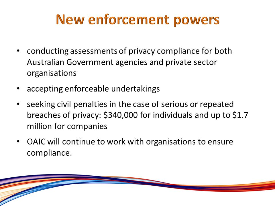 conducting assessments of privacy compliance for both Australian Government agencies and private sector organisations accepting enforceable undertakings seeking civil penalties in the case of serious or repeated breaches of privacy: $340,000 for individuals and up to $1.7 million for companies OAIC will continue to work with organisations to ensure compliance.
