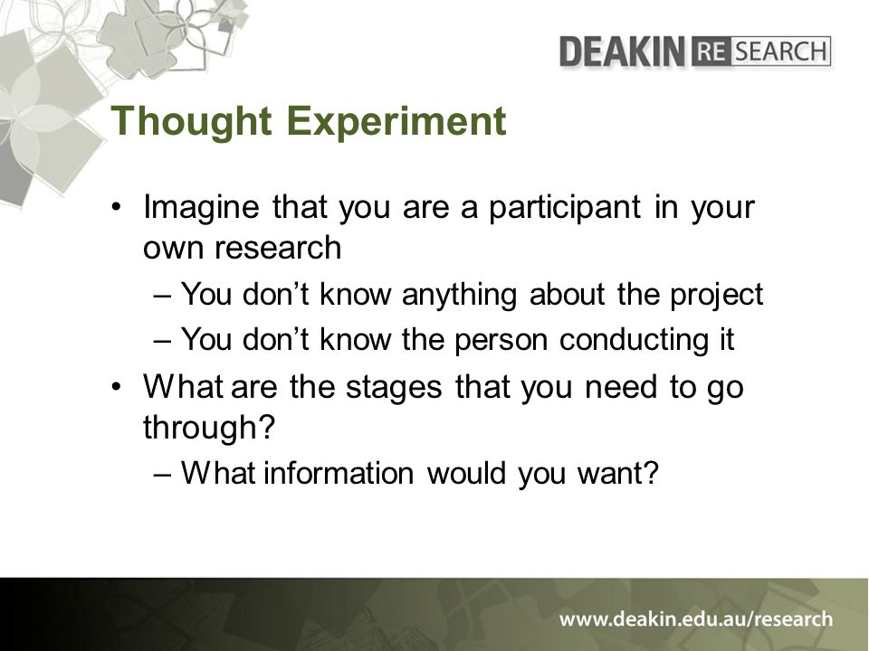 Thought Experiment Imagine that you are a participant in your own research –You don't know anything about the project –You don't know the person conducting it What are the stages that you need to go through.