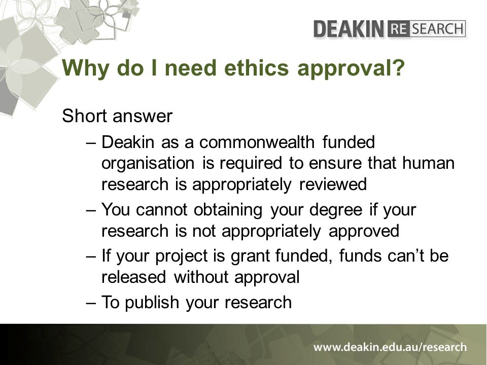 Why do I need ethics approval? Short answer –Deakin as a commonwealth funded organisation is required to ensure that human research is appropriately r