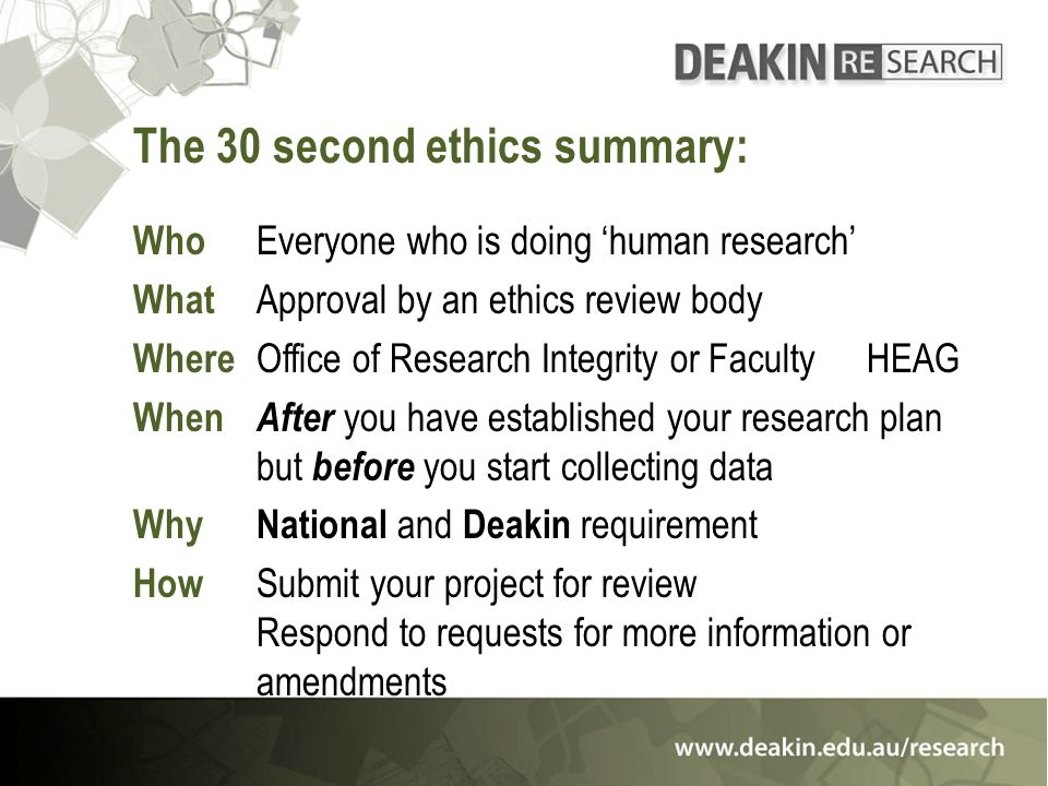 The 30 second ethics summary: Who Everyone who is doing 'human research' What Approval by an ethics review body Where Office of Research Integrity or