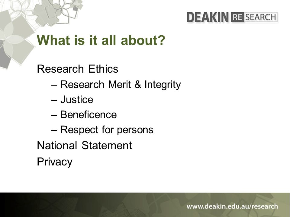 What is it all about? Research Ethics –Research Merit & Integrity –Justice –Beneficence –Respect for persons National Statement Privacy