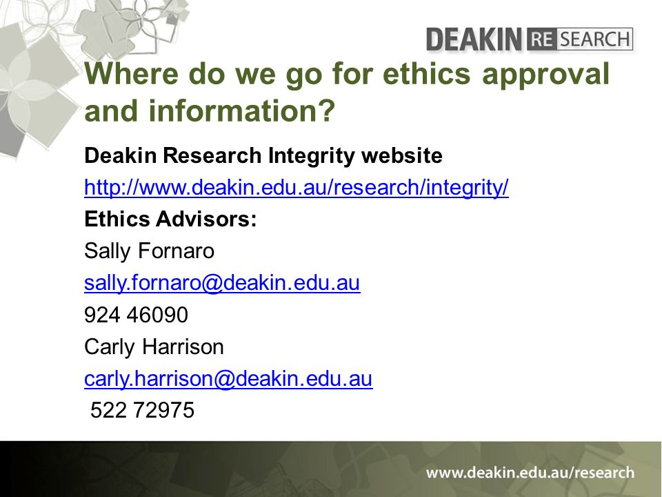 Where do we go for ethics approval and information? Deakin Research Integrity website http://www.deakin.edu.au/research/integrity/ Ethics Advisors: Sa