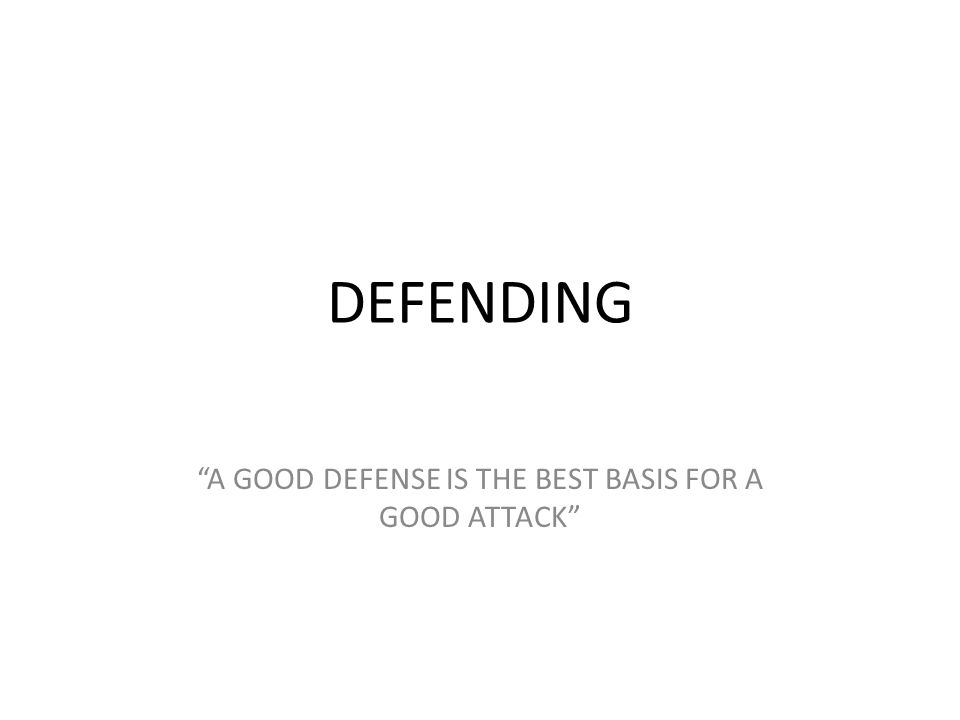 "DEFENDING ""A GOOD DEFENSE IS THE BEST BASIS FOR A GOOD ATTACK"""