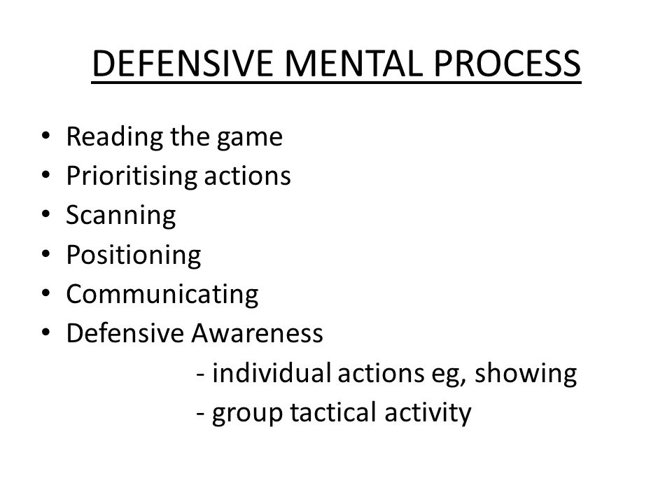 DEFENSIVE MENTAL PROCESS Reading the game Prioritising actions Scanning Positioning Communicating Defensive Awareness - individual actions eg, showing