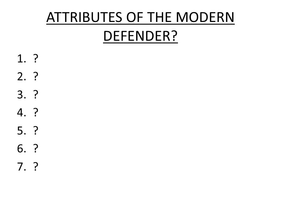 ATTRIBUTES OF THE MODERN DEFENDER? 1.? 2.? 3.? 4.? 5.? 6.? 7.?
