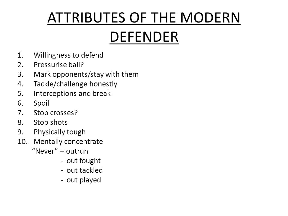 ATTRIBUTES OF THE MODERN DEFENDER 1.Willingness to defend 2.Pressurise ball? 3.Mark opponents/stay with them 4.Tackle/challenge honestly 5.Interceptio