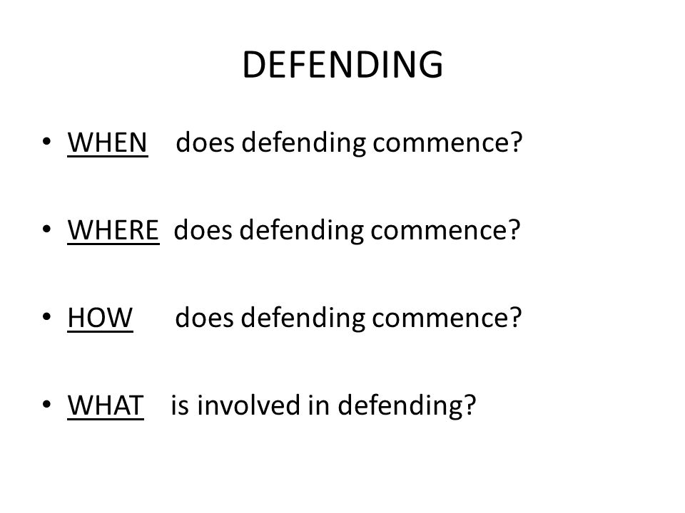 DEFENDING WHEN does defending commence? WHERE does defending commence? HOW does defending commence? WHAT is involved in defending?