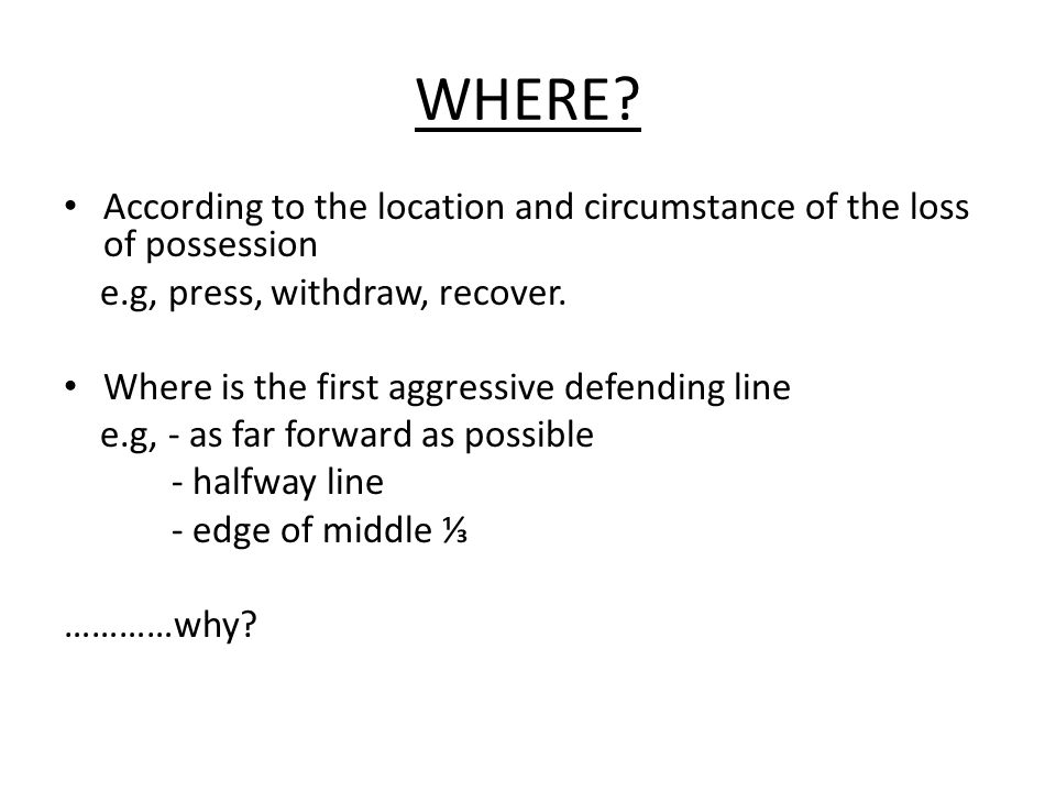 WHERE? According to the location and circumstance of the loss of possession e.g, press, withdraw, recover. Where is the first aggressive defending lin