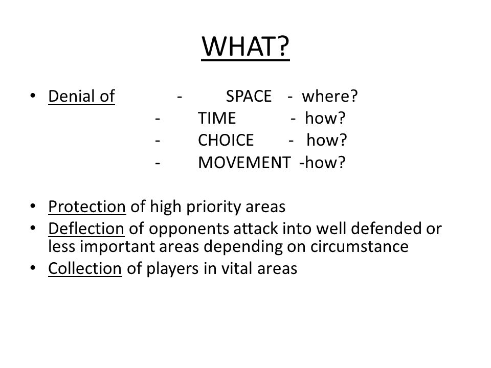 WHAT? Denial of-SPACE - where? - TIME - how? - CHOICE - how? - MOVEMENT -how? Protection of high priority areas Deflection of opponents attack into we