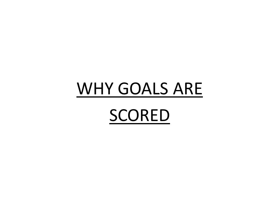 WHY GOALS ARE SCORED