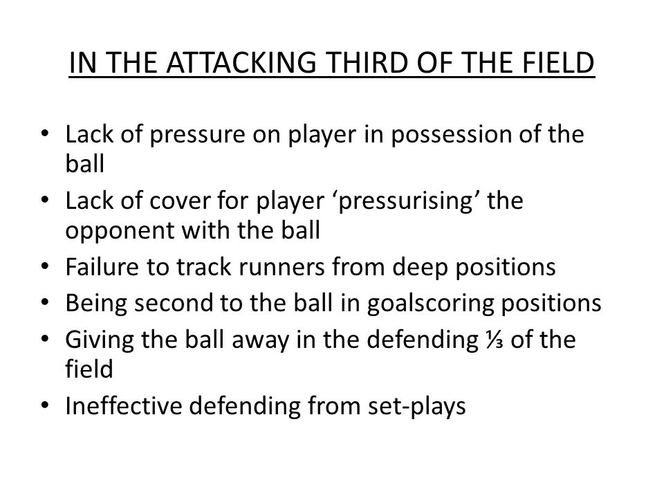 IN THE ATTACKING THIRD OF THE FIELD Lack of pressure on player in possession of the ball Lack of cover for player 'pressurising' the opponent with the