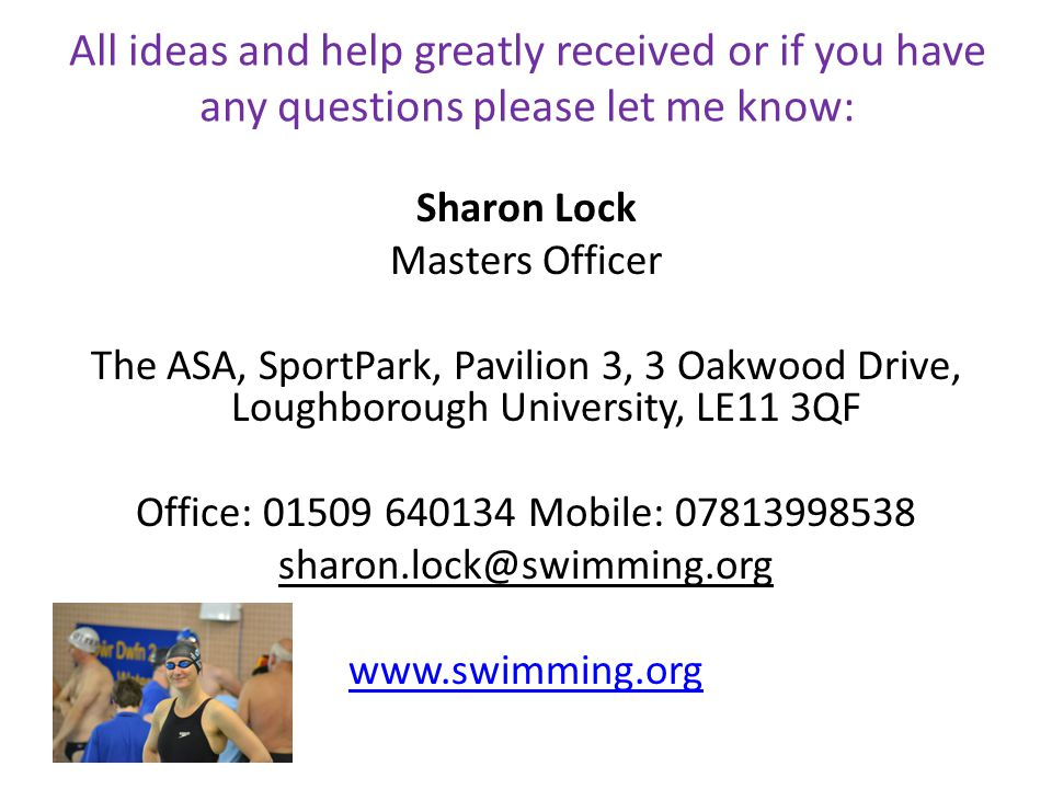 All ideas and help greatly received or if you have any questions please let me know: Sharon Lock Masters Officer The ASA, SportPark, Pavilion 3, 3 Oakwood Drive, Loughborough University, LE11 3QF Office: 01509 640134 Mobile: 07813998538 sharon.lock@swimming.org www.swimming.org