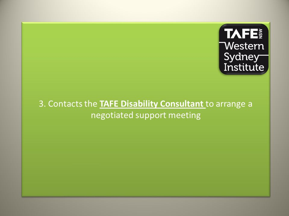 3. Contacts the TAFE Disability Consultant to arrange a negotiated support meeting