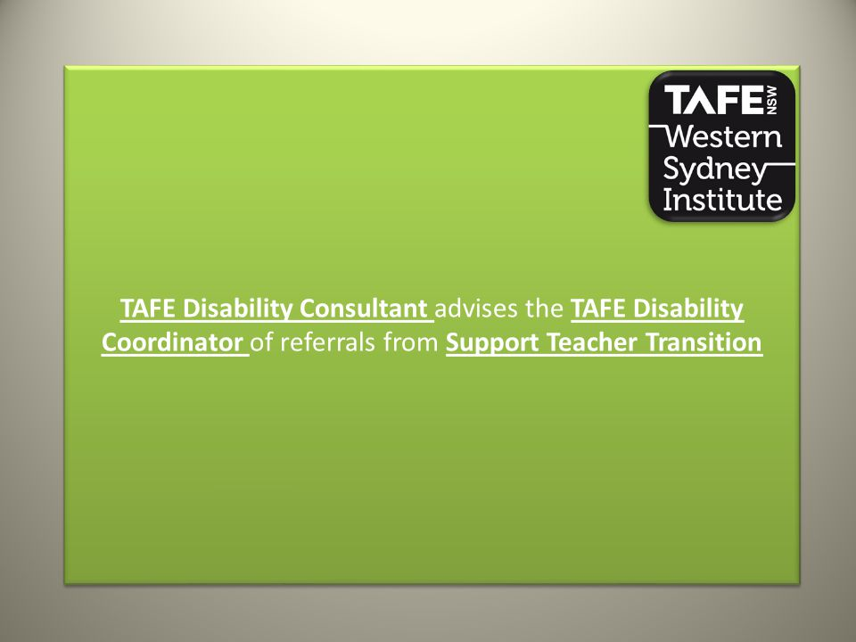 TAFE Disability Consultant advises the TAFE Disability Coordinator of referrals from Support Teacher Transition