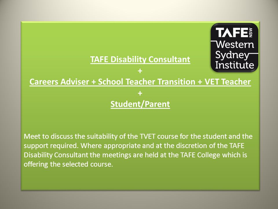 TAFE Disability Consultant + Careers Adviser + School Teacher Transition + VET Teacher + Student/Parent Meet to discuss the suitability of the TVET co
