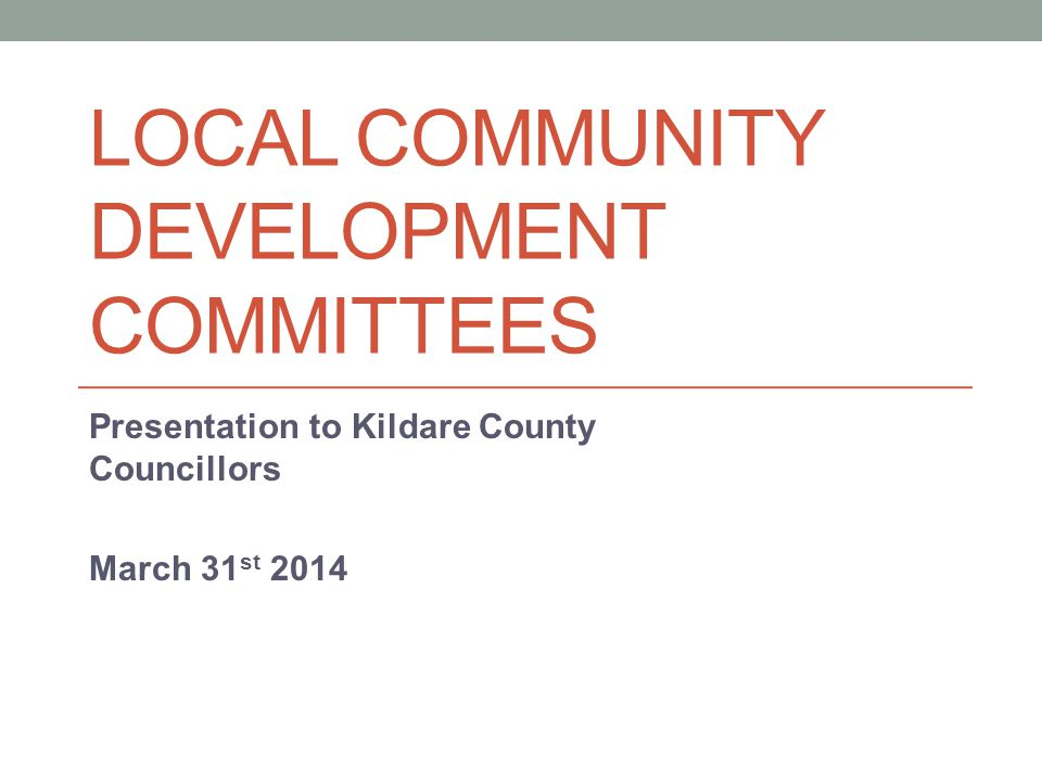 LOCAL COMMUNITY DEVELOPMENT COMMITTEES Presentation to Kildare County Councillors March 31 st 2014