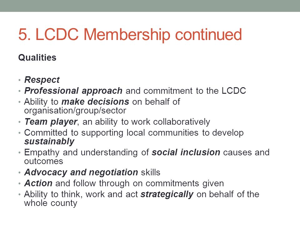 5. LCDC Membership continued Qualities Respect Professional approach and commitment to the LCDC Ability to make decisions on behalf of organisation/gr
