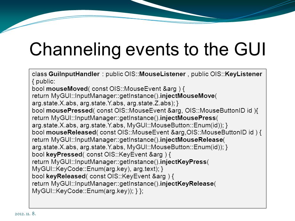 Channeling events to the GUI 2012. 11. 8. class GuiInputHandler : public OIS::MouseListener, public OIS::KeyListener { public: bool mouseMoved( const